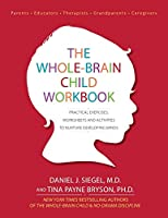The Whole-Brain Child: Practical Exercises, Worksheets and Activities to Nurture Developing Minds