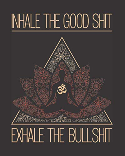 "Inhale The Good Shit Exhale The Bullshit: Buddha Meditating Yoga Inspired Journal With Inspirational & Zen Quotes - Best Gift Idea For Yoga Teacher, Instructor, Student - Lined Notebook 8""x10\"""