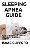 SLEEPING APNEA GUIDE: A SIMPLIFIED GUIDE TO CURE YOUR SLEEP DISORDER FOREVER (English Edition)