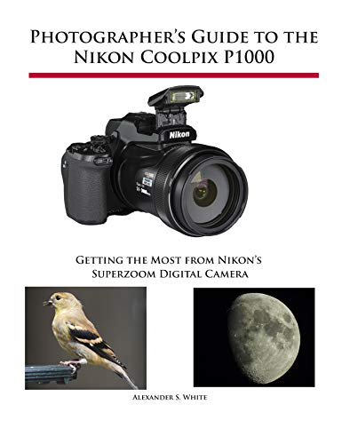 Photographer's Guide to the Nikon Coolpix P1000: Getting the Most from Nikon's Superzoom Digital...