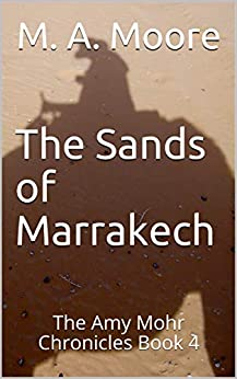 The Sands of Marrakech: The Amy Mohr Chronicles Book 4 by [M. A. Moore]