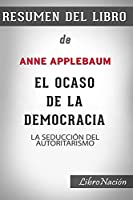 """Resumen de El Ocaso de la Democracia """"Twilight of Democracy"""": La seducción del autoritarismo De Anne Applebaum - Resumen Del Libro"""