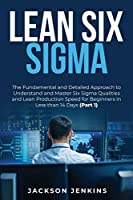 Lean Six Sigma: The Fundamental and Detailed Approach to Understand and Master Six Sigma Qualities and Lean Production Speed for Beginners in Less than 14 Days (Part 1)