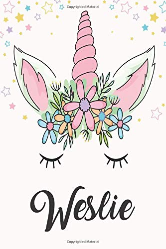 Weslie: Unicorn Notebook For Girls, Personalized Unicorn Gifts For Girls , Notebook with Personalized Name, Perfect Gift For Birthday Christmas and Graduation 120 Pages - 6x9 Size