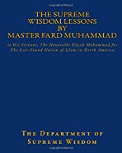 The Supreme Wisdom Lessons by Master Fard Muhammad: to His Servant, The Honorable Elijah Muhammad for The Lost-Found Nation of Islam in North America