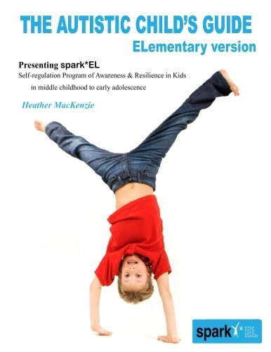 The Autistic Child's Guide - ELementary version: spark*EL: Self-regulation Program of Awareness and Resilience in Kids in middle childhood to early adolescence by Dr. E. Heather MacKenzie (2014-09-29)