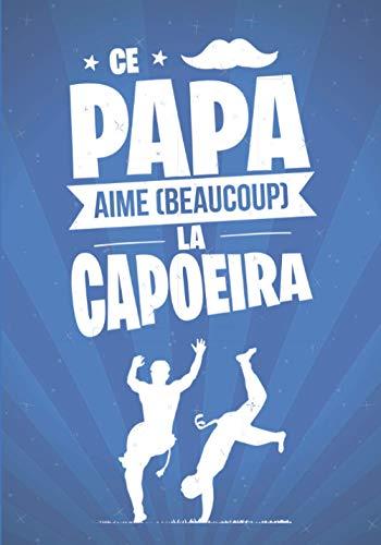 Ce Papa aime beaucoup la CAPOEIRA: cadeau original et personnalisé, cahier parfait pour prise de notes, croquis, organiser, planifier
