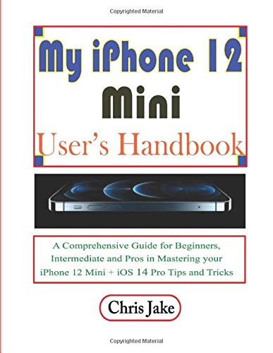 My iPhone 12 Mini User's Handbook: A Comprehensive Guide for Beginners, Intermediate, and Pro in Mastering Your iPhone 12 Mini + iOS 14 Pro Tips and Tricks
