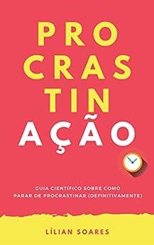 PROCRASTINAÇÃO: Guia científico sobre como parar de procrastinar (definitivamente) por [Lilian Soares]