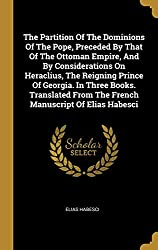 The Partition Of The Dominions Of The Pope, Preceded By That Of The Ottoman Empire, And By Considerations On Heraclius, The Reigning Prince Of ... From The French Manuscript Of Elias Habesci