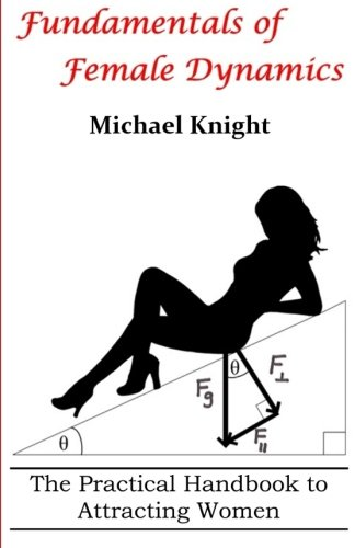 Fundamentals of Female Dynamics: The Practical Handbook to Attracting Women