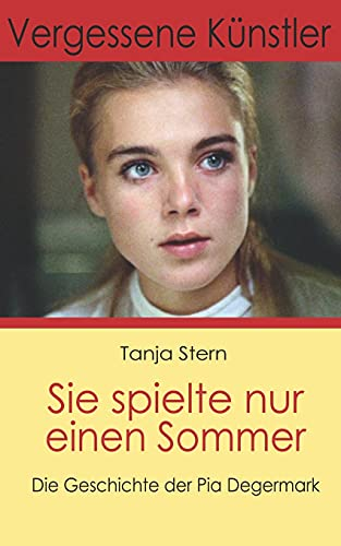 Sie spielte nur einen Sommer: Die Geschichte der Pia Degermark (Vergessene Künstler)