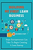 Building My First Lean Business: Steps Entrepreneurs Can Take To Begin Creating A Lean Startup: The Steps In The Lean Startup Process (English Edition)