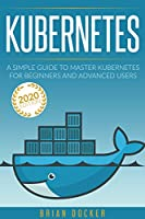 KUBERNETES: A Simple Guide to Master Kubernetes for Beginners and Advanced Users (2020 Edition) Front Cover