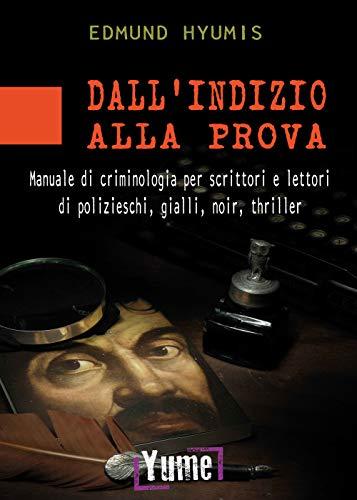 Dall'indizio alla prova. Manuale di criminologia per scrittori e lettori di polizieschi, gialli, noir e thriller