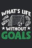 What's Life without Goals: Mittelfeldtorhüter Verteidiger Torwart Fußballer Notizbuch DIN A5 120 Seiten für Notizen, Zeichnungen, Formeln   Organizer Schreibheft Planer Tagebuch