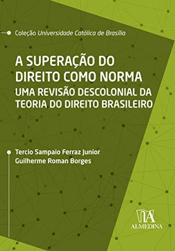 A Superação do Direito como Norma: Uma Revisão Descolonial da Teoria do Direito Brasileiro (Coleção UCB)