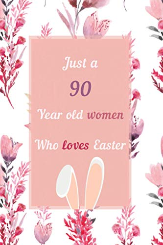 Just A 90 Year Old Woman Who Loves Easters: Happy 90th Birthday Gift - 90 Year Old Anniversary Easter Gifts For Girls & Women - Cute Rabbit & Bunnies Lovers Birthday Gift - 100 Pages 6 x 9 Notebook