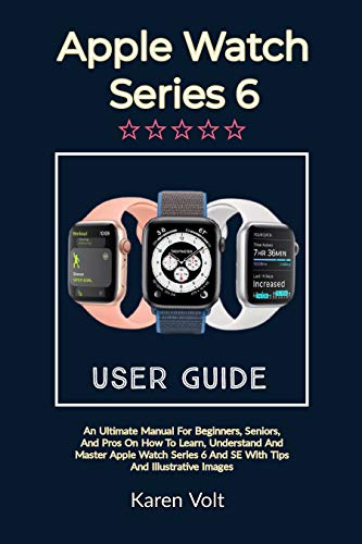 APPLE WATCH SERIES 6 USER GUIDE: An Ultimate Manual For Beginners, Seniors, And Pros On How To Learn, Understand And Master Apple Watch Series 6 And SE With Tips And Illustrative Images