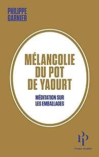 Mélancolie du pot de yaourt - Méditation sur les emballages par Philippe Garnier