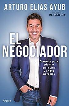 El negociador: Consejos para triunfar en la vida y en los negocios de [Arturo Elías Ayub]