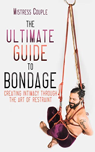 The Ultimate Guide to Bondage: Creating Intimacy through the Art of Restraint (English Edition)