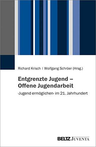Entgrenzte Jugend – Offene Jugendarbeit: \'Jugend ermöglichen\' im 21. Jahrhundert