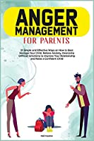 Anger Menagement for Parents: 21+ Simple and Effective Ways on How to Best Manage your Child. Relieve Anxiety, Overcome Difficult Emotions to Improve Your Relationship and Raise a Confident Child