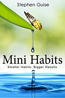 Mini Habits: Smaller Habits, Bigger Results by [Stephen Guise]