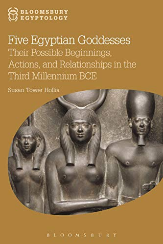 Five Egyptian Goddesses: Their Possible Beginnings, Actions, and Relationships in the Third Millennium BCE (Bloomsbury Egyptology)