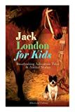 Jack London for Kids – Breathtaking Adventure Tales & Animal Stories (Illustrated Edition): The Call of the Wild, White Fang, Jerry of the Islands, The Cruise of the Dazzler, Michael & Before Adam