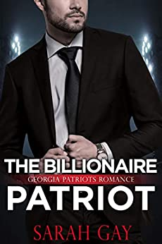The Billionaire Patriot: Georgia Patriots Romance (Grant Brothers Romance Book 2) by [Sarah Gay]