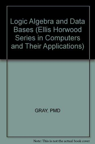 Logic Algebra and Data Bases (Ellis Horwood Series in Computers and Their Applications, Band 29)