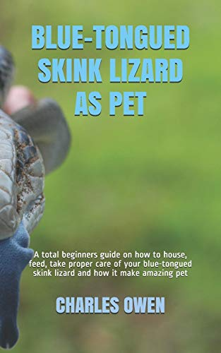 BLUE-TONGUED SKINK LIZARD AS PET: A total beginners guide on how to house, feed, take proper care of your blue-tongued skink lizard and how it make amazing pet