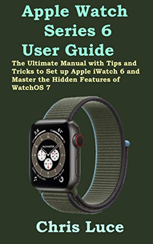 Apple Watch Series 6 User Guide: The Ultimate Manual with Tips and Tricks to Set up Apple iWatch 6 and Master the Hidden Features of WatchOS 7 (English Edition)