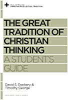 The Great Tradition of Christian Thinking: A Student's Guide (Reclaiming the Christian Intellectual Tradition)