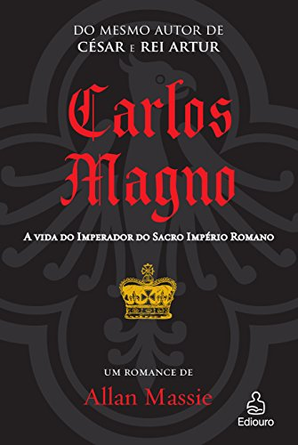 Carlos Magno. A Vida do Imperador do Sacro Império Romano