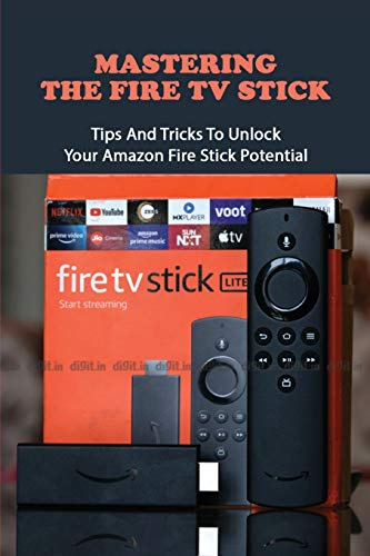 Mastering The Fire TV Stick: Tips And Tricks To Unlock Your Amazon Fire Stick Potential: Fire Stick Guide