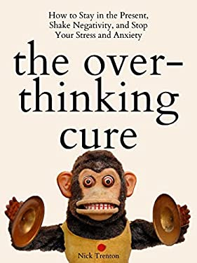 The Overthinking Cure: How to Stay in the Present, Shake Negativity, and Stop Your Stress and Anxiety (Mental and Emotional Abundance Book 3)