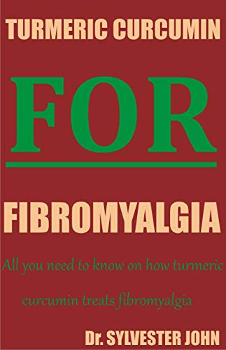 TURMERIC CURCUMIN FOR FIBROMYALGIA: All you need to know on how turmeric curcumin treats fibromyalgia (English Edition)