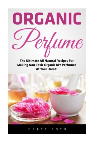 Organic Perfume: The Ultimate All Natural Recipes For Making Non-Toxic Organic DIY Perfumes At Your Home! (Aromatherapy, Essential Oils, Homemade Perfume)