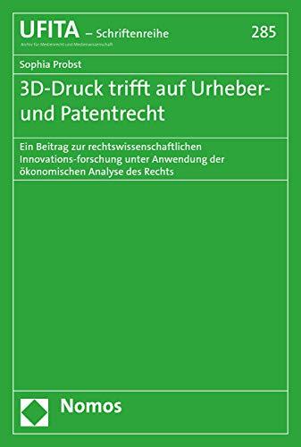 3D-Druck trifft auf Urheber- und Patentrecht: Ein Beitrag zur rechtswissenschaftlichen Innovationsforschung unter Anwendung der ökonomischen Analyse des ... Archivs für Urheber- und Medienrecht 285)