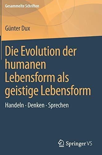 Die Evolution der humanen Lebensform als geistige Lebensform: Handeln • Denken • Sprechen (Gesammelte Schriften (1), Band 1)