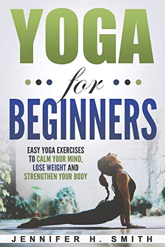 Yoga for Beginners: Easy Yoga Exercises to Calm Your Mind, Lose Weight and Strengthen Your Body