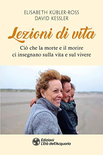 Lezioni di vita: Ciò che la morte e il morire ci insegnano sulla vita e sul vivere (Italian Edition)