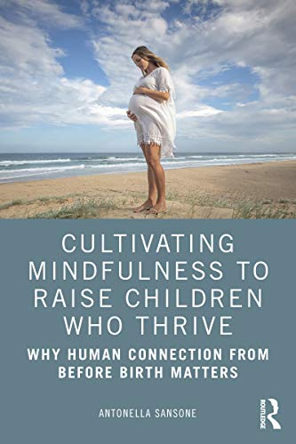Cultivating Mindfulness to Raise Children Who Thrive: Why Human Connection from Before Birth Matters (English Edition)