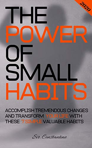 The Power of Small Habits: Accomplish Tremendous Changes and Transform Your Life With These 7 Simple Valuable Habits