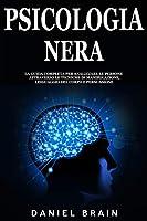 Psicologia Nera: la Guida Completa per Analizzare le Persone attraverso le Tecniche di Manipolazione, Linguaggio del Corpo e Persuasione