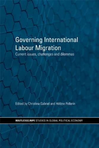 Governing International Labour Migration: Current Issues, Challenges and Dilemmas (RIPE Series in Global Political Economy Book 26)