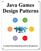 Java Games Design Patterns: Learning Programming design patterns through games Front Cover